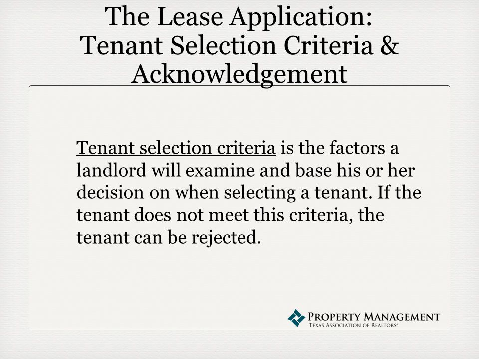 The Lease Application: Tenant Selection Criteria & Acknowledgement Tenant selection criteria is the factors a landlord will examine and base his or her decision on when selecting a tenant.