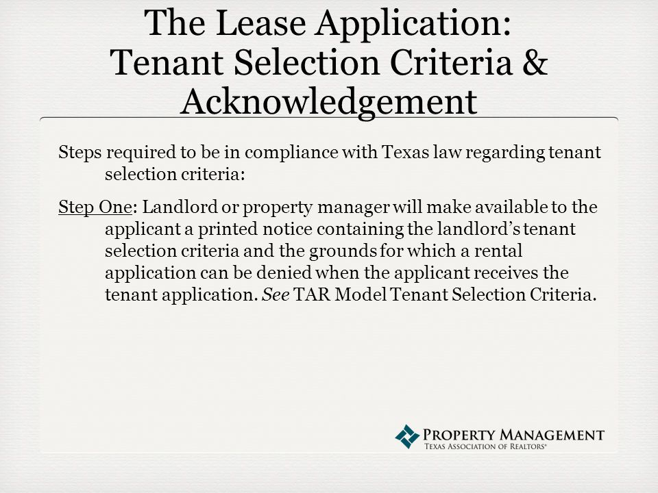 The Lease Application: Tenant Selection Criteria & Acknowledgement Steps required to be in compliance with Texas law regarding tenant selection criteria: Step One: Landlord or property manager will make available to the applicant a printed notice containing the landlord's tenant selection criteria and the grounds for which a rental application can be denied when the applicant receives the tenant application.