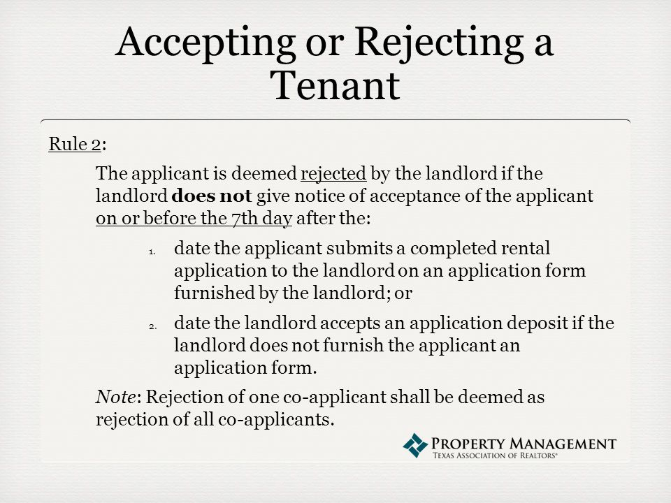 Accepting or Rejecting a Tenant Rule 2: The applicant is deemed rejected by the landlord if the landlord does not give notice of acceptance of the applicant on or before the 7th day after the: 1.