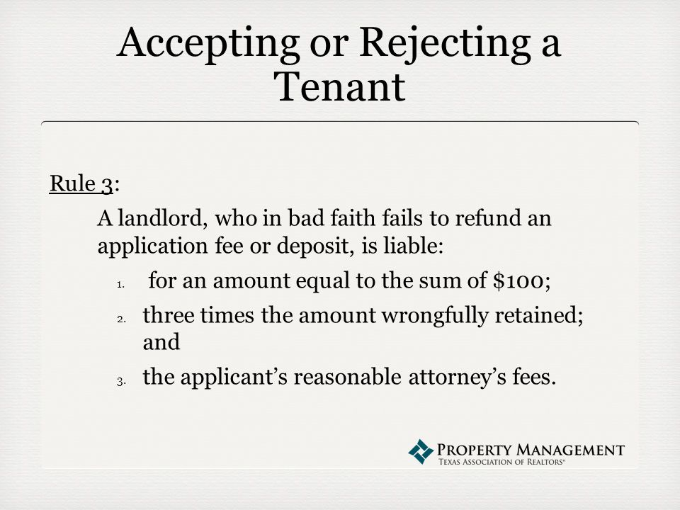 Accepting or Rejecting a Tenant Rule 3: A landlord, who in bad faith fails to refund an application fee or deposit, is liable: 1.