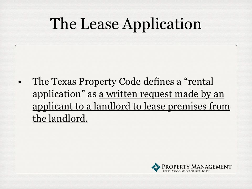 The Lease Application The Texas Property Code defines a rental application as a written request made by an applicant to a landlord to lease premises from the landlord.