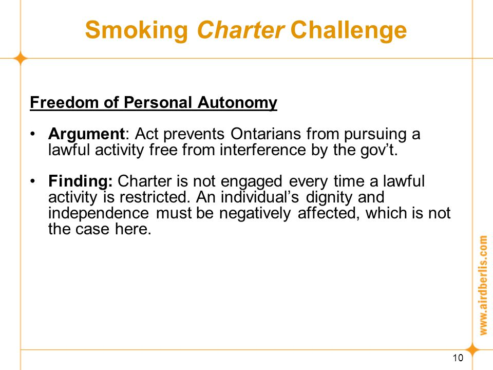 10 Smoking Charter Challenge Freedom of Personal Autonomy Argument: Act prevents Ontarians from pursuing a lawful activity free from interference by the gov't.