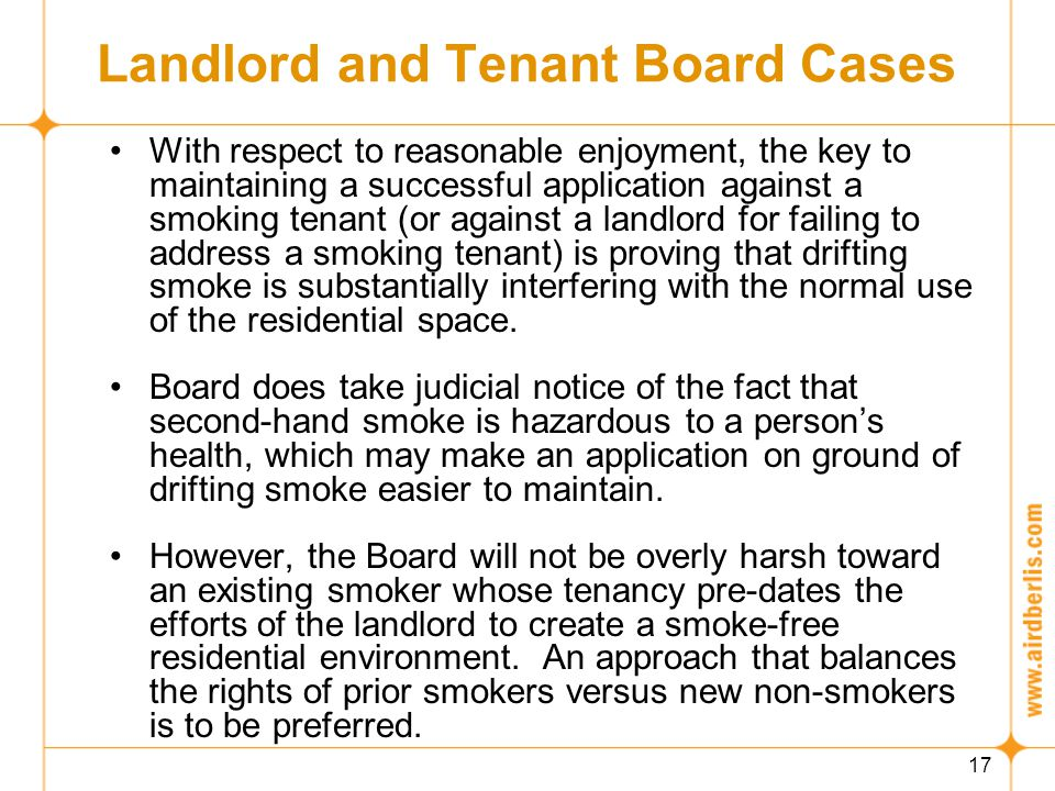 17 Landlord and Tenant Board Cases With respect to reasonable enjoyment, the key to maintaining a successful application against a smoking tenant (or against a landlord for failing to address a smoking tenant) is proving that drifting smoke is substantially interfering with the normal use of the residential space.