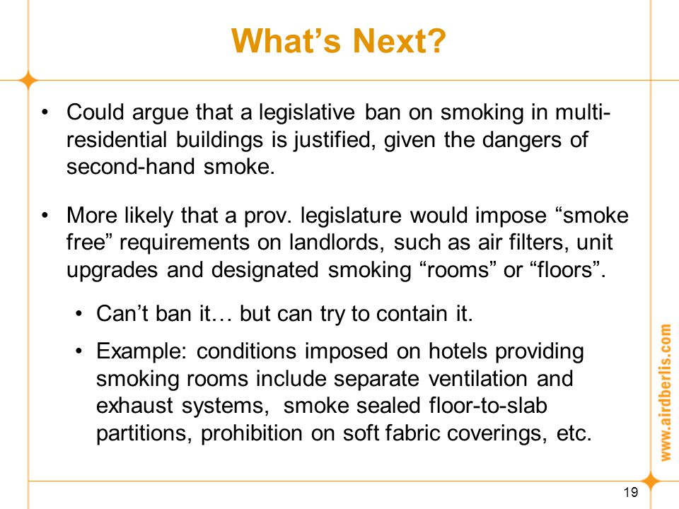 19 What's Next? Could argue that a legislative ban on smoking in multi- residential buildings is justified, given the dangers of second-hand smoke. Mo