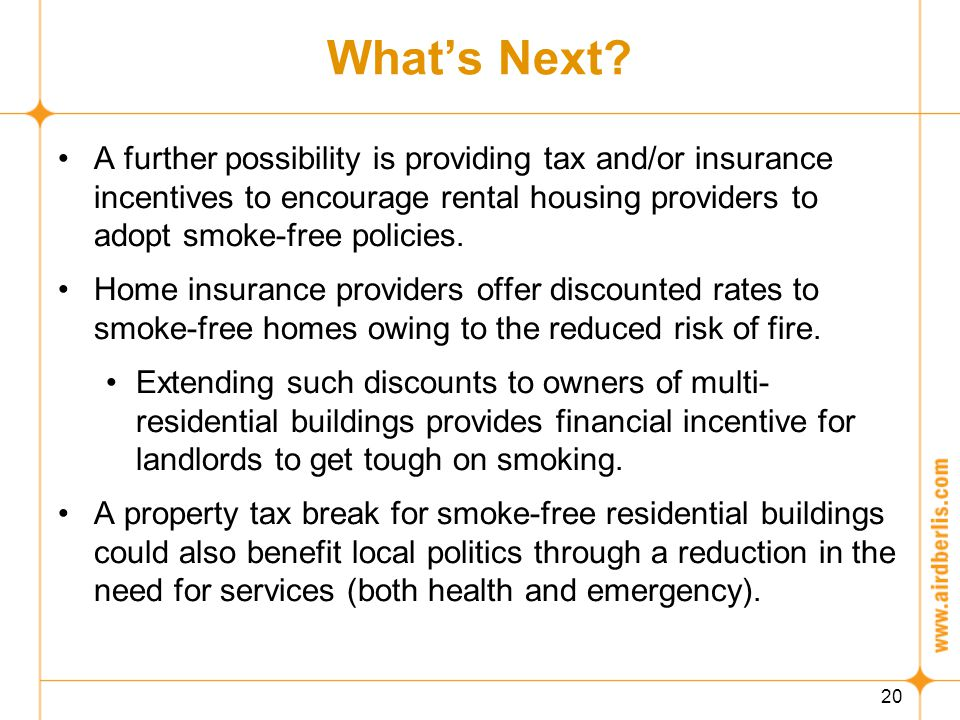 20 What's Next? A further possibility is providing tax and/or insurance incentives to encourage rental housing providers to adopt smoke-free policies.