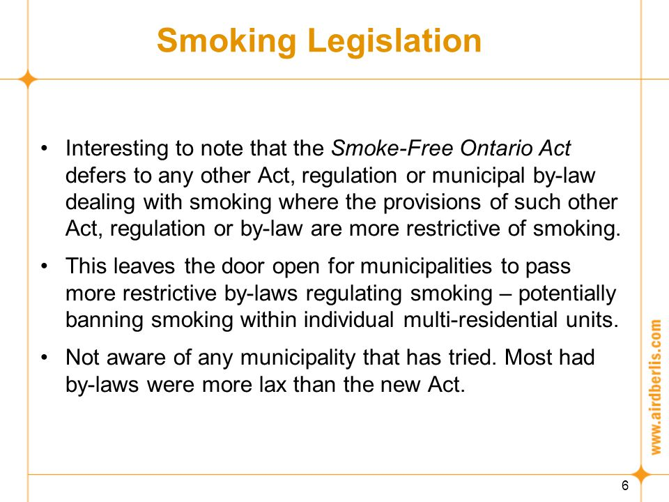 6 Smoking Legislation Interesting to note that the Smoke-Free Ontario Act defers to any other Act, regulation or municipal by-law dealing with smoking where the provisions of such other Act, regulation or by-law are more restrictive of smoking.