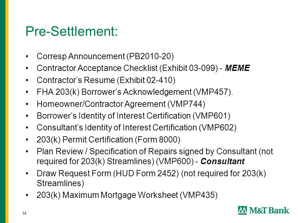 14 Pre-Settlement: Corresp Announcement (PB2010-20) Contractor Acceptance Checklist (Exhibit 03-099) - MEME Contractor's Resume (Exhibit 02-410) FHA 203(k) Borrower's Acknowledgement (VMP457).