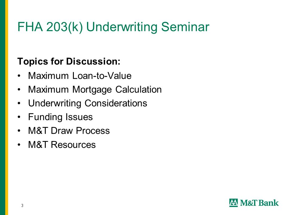 3 FHA 203(k) Underwriting Seminar Topics for Discussion: Maximum Loan-to-Value Maximum Mortgage Calculation Underwriting Considerations Funding Issues M&T Draw Process M&T Resources