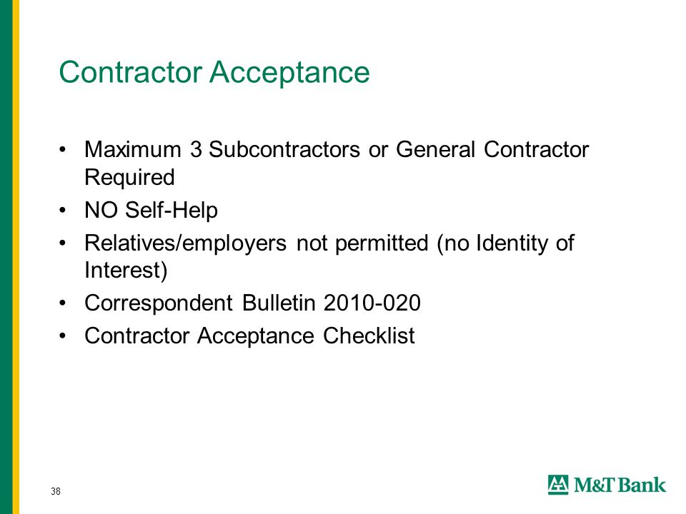 38 Contractor Acceptance Maximum 3 Subcontractors or General Contractor Required NO Self-Help Relatives/employers not permitted (no Identity of Interest) Correspondent Bulletin 2010-020 Contractor Acceptance Checklist