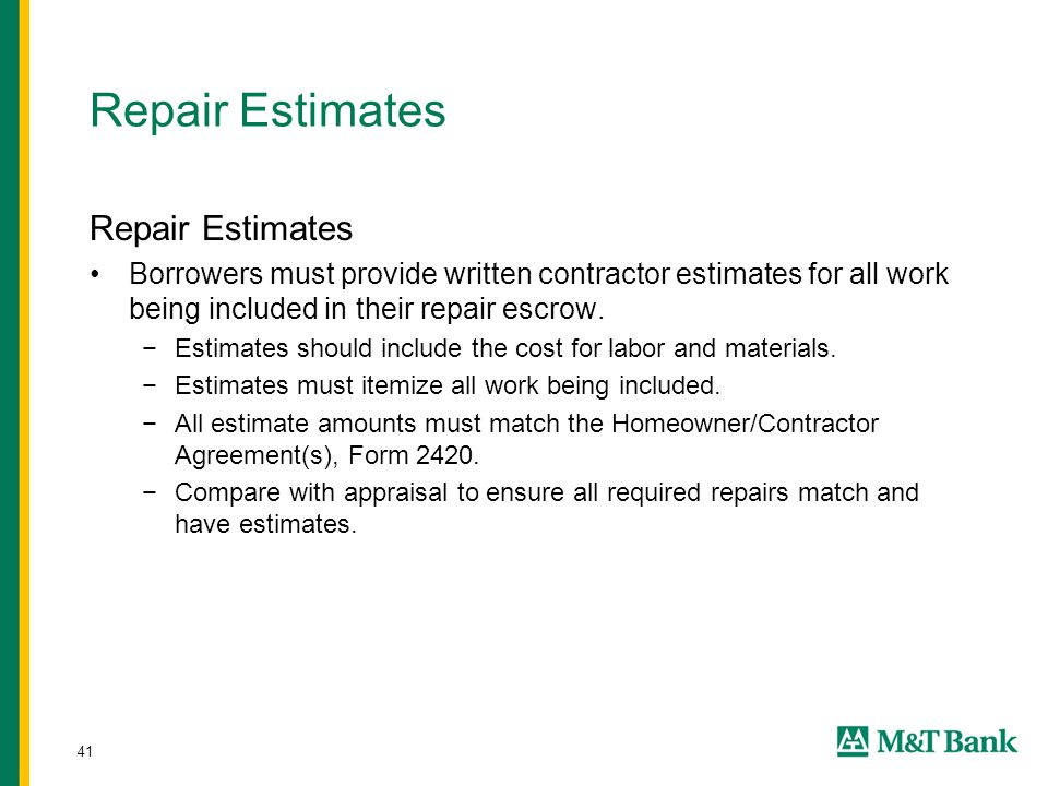 41 Repair Estimates Borrowers must provide written contractor estimates for all work being included in their repair escrow. −Estimates should include