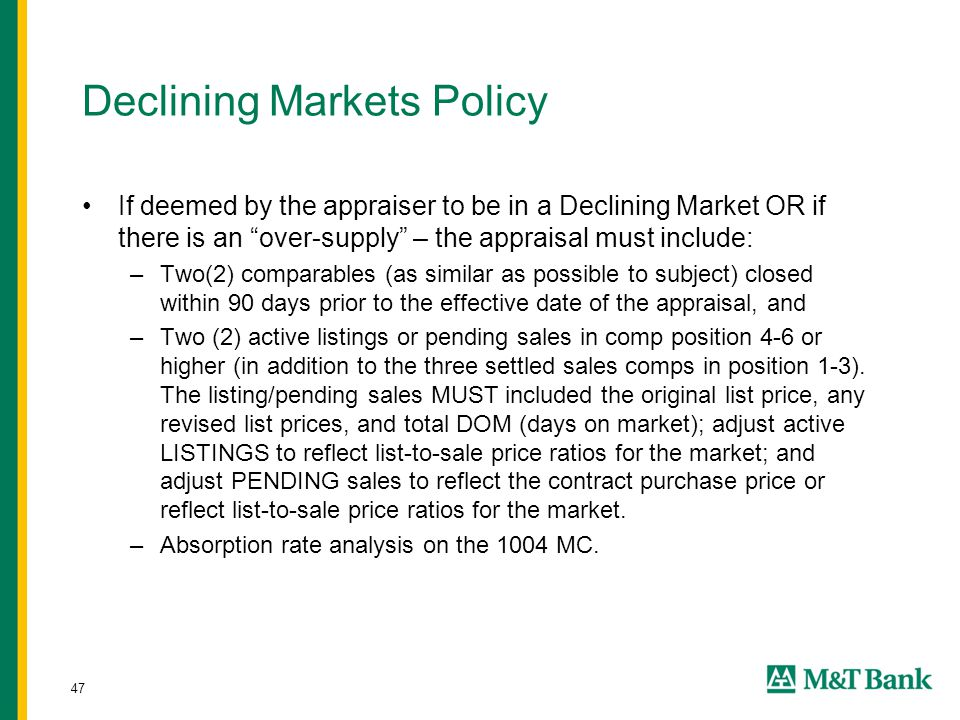 "47 Declining Markets Policy If deemed by the appraiser to be in a Declining Market OR if there is an ""over-supply"" – the appraisal must include: –Two("