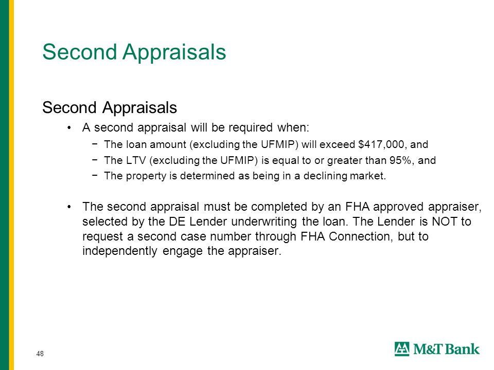 48 Second Appraisals A second appraisal will be required when: −The loan amount (excluding the UFMIP) will exceed $417,000, and −The LTV (excluding the UFMIP) is equal to or greater than 95%, and −The property is determined as being in a declining market.