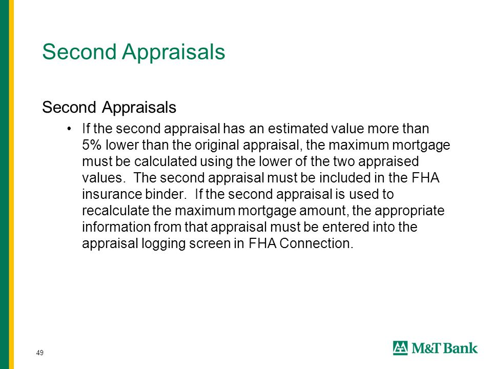 49 Second Appraisals If the second appraisal has an estimated value more than 5% lower than the original appraisal, the maximum mortgage must be calculated using the lower of the two appraised values.