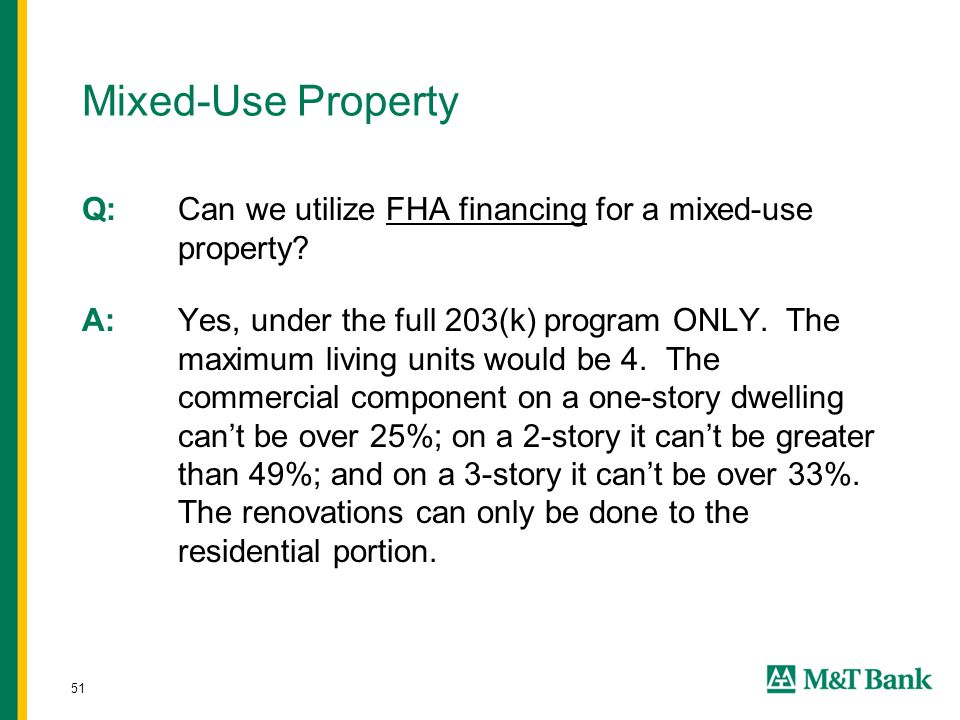 51 Mixed-Use Property Q: Can we utilize FHA financing for a mixed-use property? A:Yes, under the full 203(k) program ONLY. The maximum living units wo
