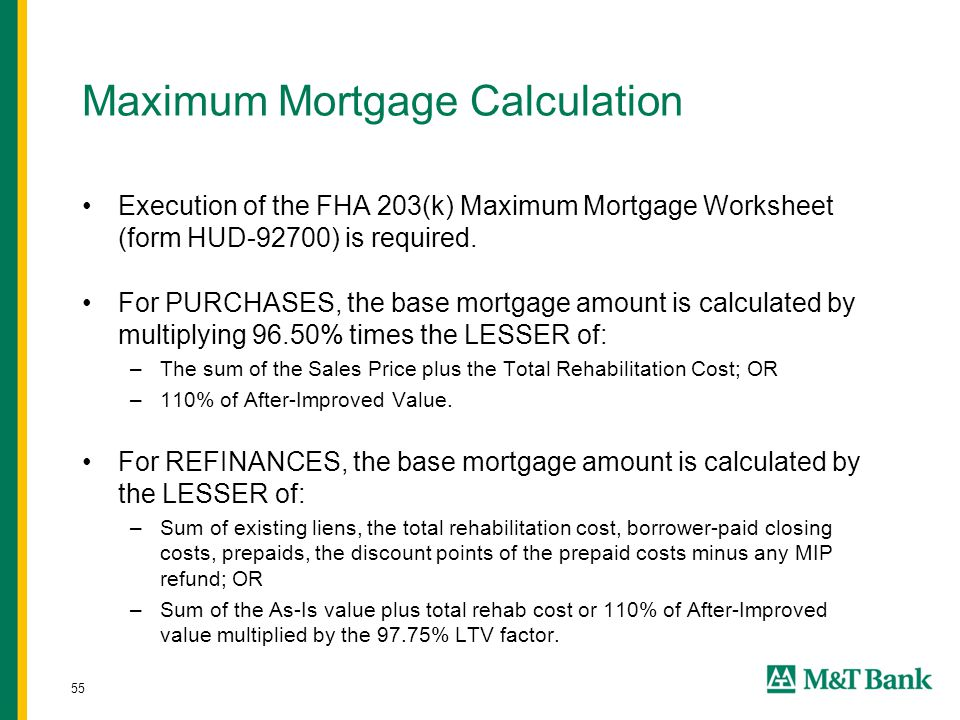 55 Maximum Mortgage Calculation Execution of the FHA 203(k) Maximum Mortgage Worksheet (form HUD-92700) is required. For PURCHASES, the base mortgage