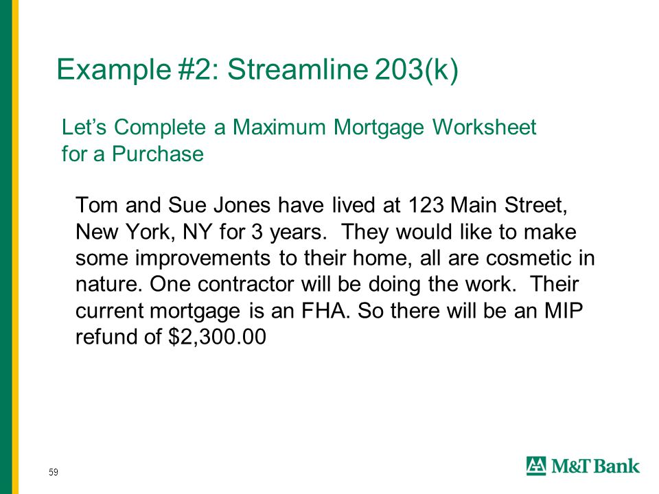 59 Example #2: Streamline 203(k) Tom and Sue Jones have lived at 123 Main Street, New York, NY for 3 years. They would like to make some improvements