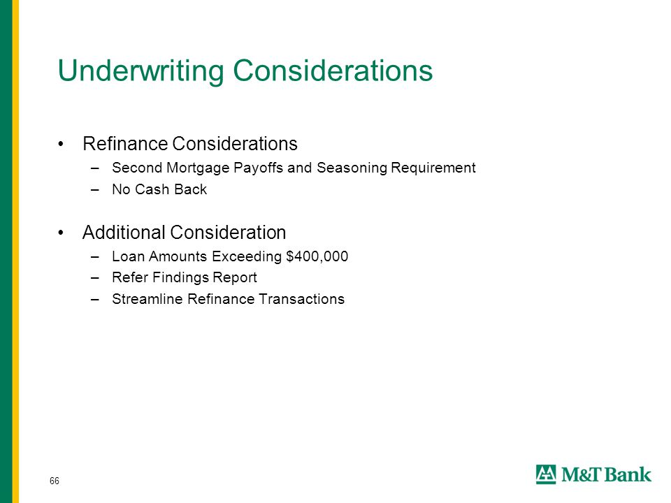 66 Underwriting Considerations Refinance Considerations –Second Mortgage Payoffs and Seasoning Requirement –No Cash Back Additional Consideration –Loan Amounts Exceeding $400,000 –Refer Findings Report –Streamline Refinance Transactions