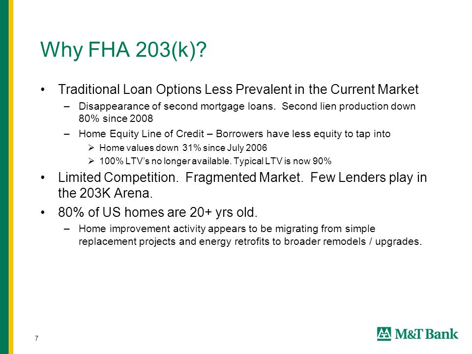 7 Why FHA 203(k)? Traditional Loan Options Less Prevalent in the Current Market –Disappearance of second mortgage loans. Second lien production down 8