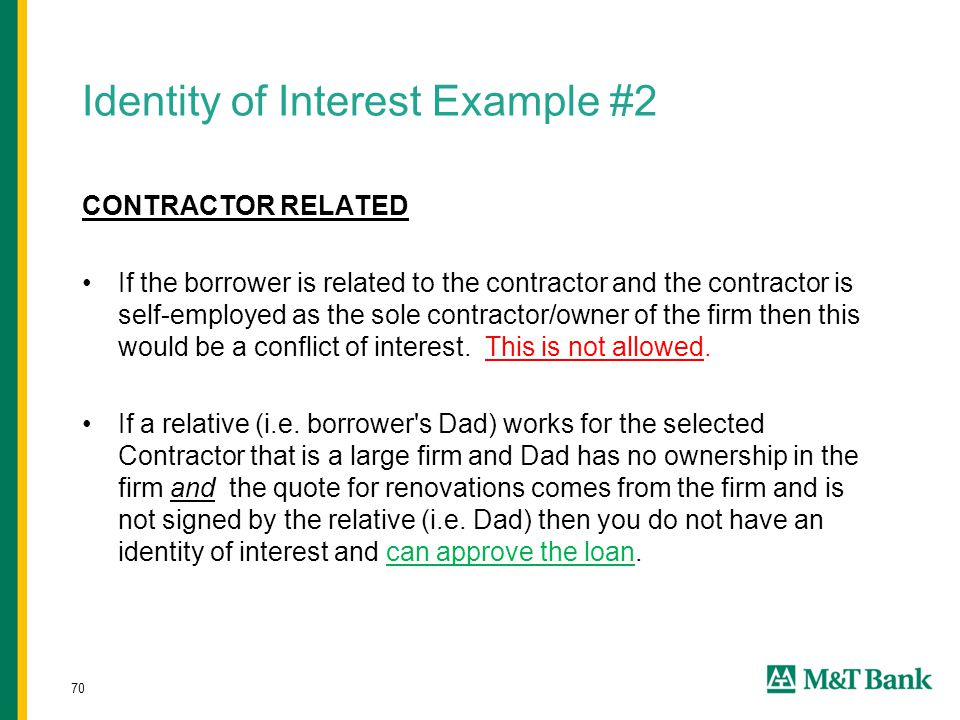70 Identity of Interest Example #2 CONTRACTOR RELATED If the borrower is related to the contractor and the contractor is self-employed as the sole con