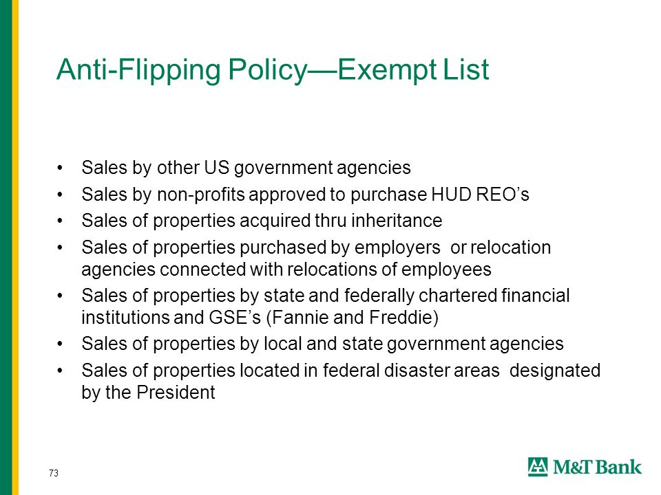 73 Anti-Flipping Policy—Exempt List Sales by other US government agencies Sales by non-profits approved to purchase HUD REO's Sales of properties acquired thru inheritance Sales of properties purchased by employers or relocation agencies connected with relocations of employees Sales of properties by state and federally chartered financial institutions and GSE's (Fannie and Freddie) Sales of properties by local and state government agencies Sales of properties located in federal disaster areas designated by the President