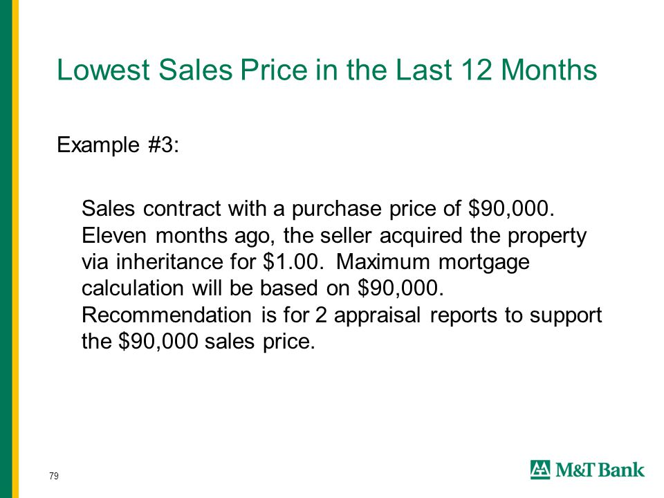 79 Lowest Sales Price in the Last 12 Months Example #3: Sales contract with a purchase price of $90,000. Eleven months ago, the seller acquired the pr