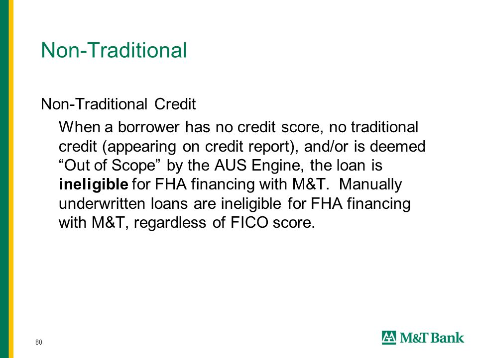 80 Non-Traditional Non-Traditional Credit When a borrower has no credit score, no traditional credit (appearing on credit report), and/or is deemed Out of Scope by the AUS Engine, the loan is ineligible for FHA financing with M&T.