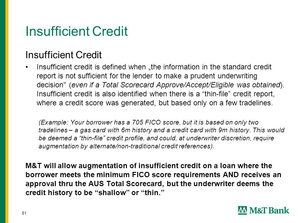 """81 Insufficient Credit Insufficient credit is defined when """"the information in the standard credit report is not sufficient for the lender to make a prudent underwriting decision """" (even if a Total Scorecard Approve/Accept/Eligible was obtained)."""