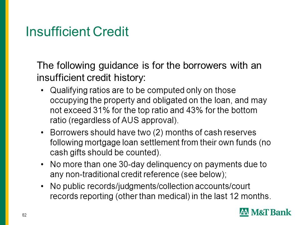 82 Insufficient Credit The following guidance is for the borrowers with an insufficient credit history: Qualifying ratios are to be computed only on those occupying the property and obligated on the loan, and may not exceed 31% for the top ratio and 43% for the bottom ratio (regardless of AUS approval).