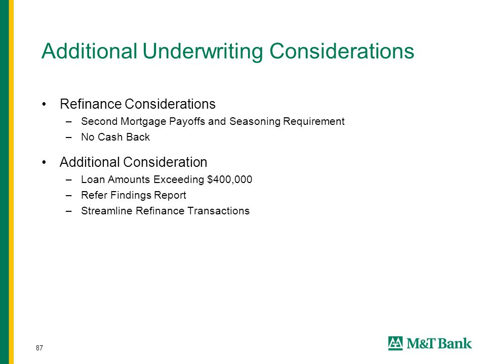 87 Additional Underwriting Considerations Refinance Considerations –Second Mortgage Payoffs and Seasoning Requirement –No Cash Back Additional Conside