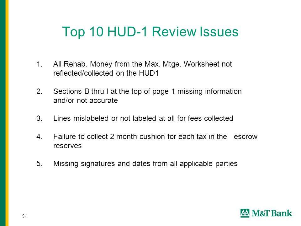 91 Top 10 HUD-1 Review Issues 1.All Rehab. Money from the Max. Mtge. Worksheet not reflected/collected on the HUD1 2.Sections B thru I at the top of p