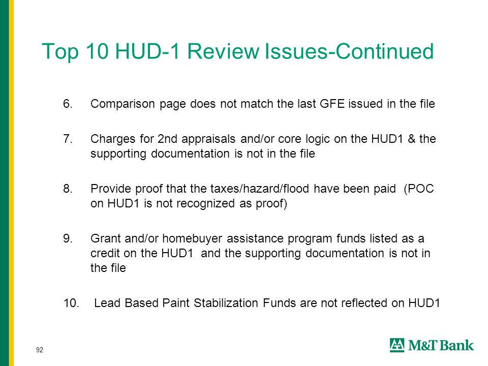 92 Top 10 HUD-1 Review Issues-Continued 6.Comparison page does not match the last GFE issued in the file 7.Charges for 2nd appraisals and/or core logic on the HUD1 & the supporting documentation is not in the file 8.Provide proof that the taxes/hazard/flood have been paid (POC on HUD1 is not recognized as proof) 9.Grant and/or homebuyer assistance program funds listed as a credit on the HUD1 and the supporting documentation is not in the file 10.