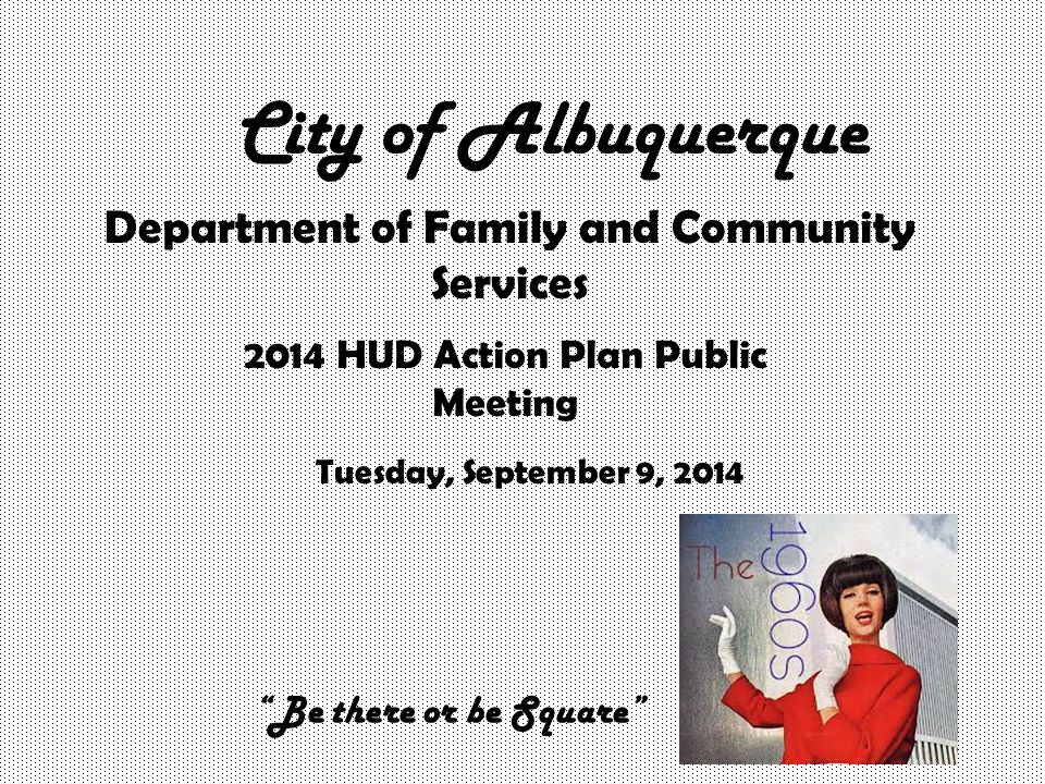 City of Albuquerque Department of Family and Community Services 2014 HUD Action Plan Public Meeting Tuesday, September 9, 2014 Be there or be Square