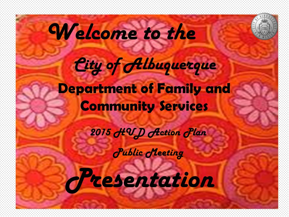 City of Albuquerque Department of Family and Community Services 2015 HUD Action Plan Public Meeting Presentation Welcome to the