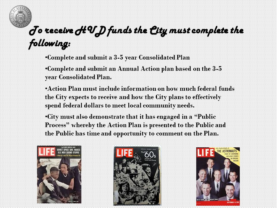 To receive HUD funds the City must complete the following: Complete and submit a 3-5 year Consolidated Plan Action Plan must include information on how much federal funds the City expects to receive and how the City plans to effectively spend federal dollars to meet local community needs.