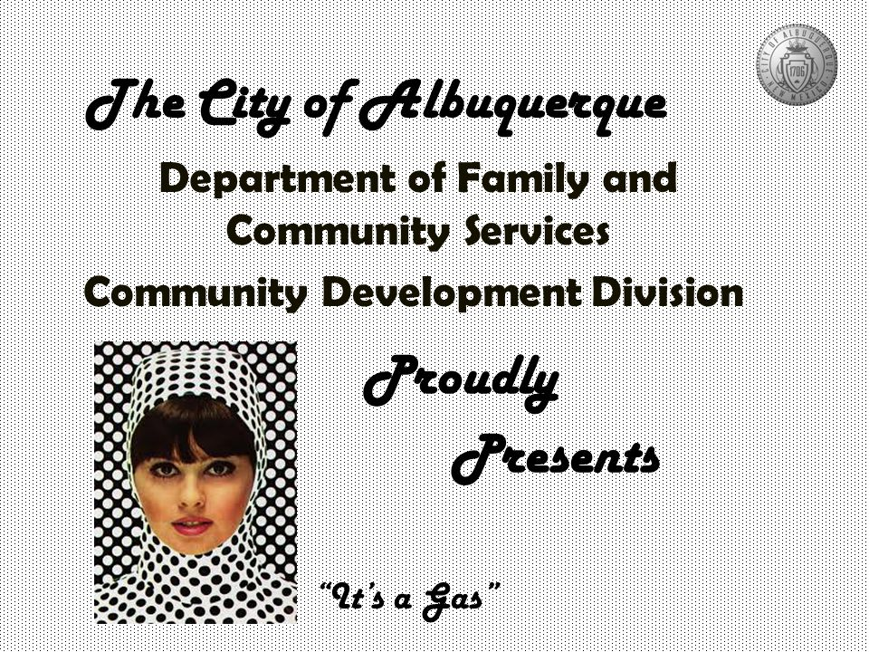 The City of Albuquerque Department of Family and Community Services Community Development Division Proudly Presents It's a Gas