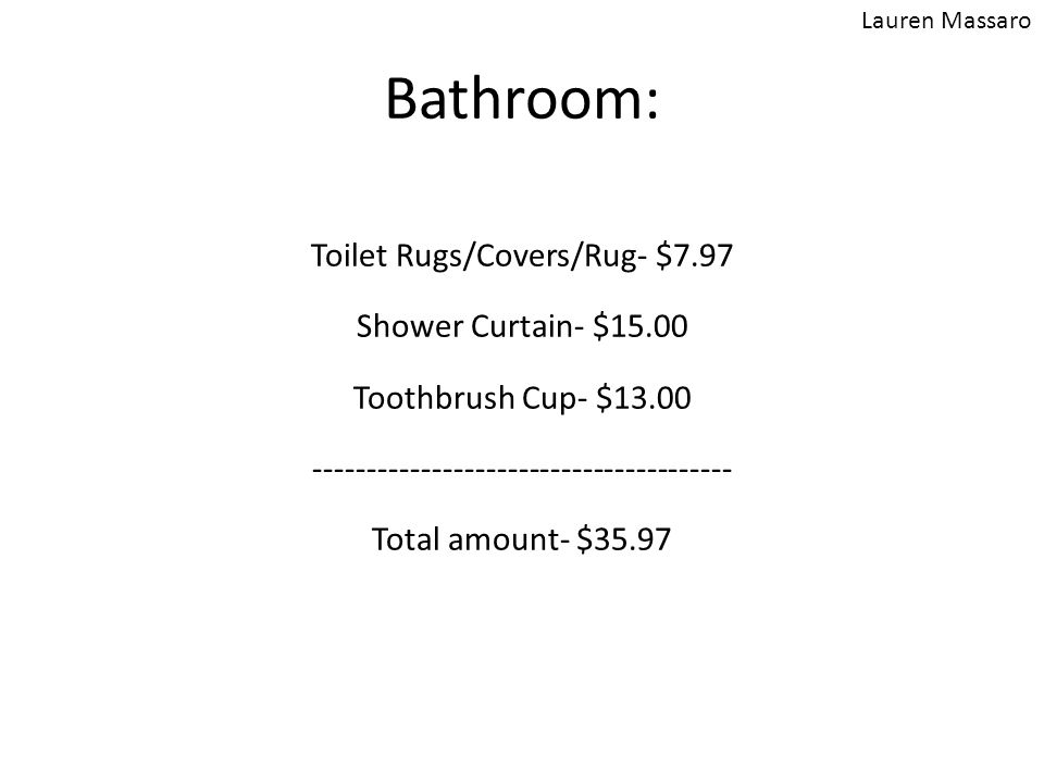 Bathroom: Toilet Rugs/Covers/Rug- $7.97 Shower Curtain- $15.00 Toothbrush Cup- $13.00 --------------------------------------- Total amount- $35.97 Lau