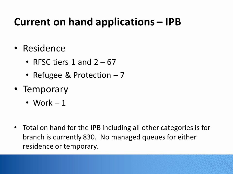 Current on hand applications – IPB Residence RFSC tiers 1 and 2 – 67 Refugee & Protection – 7 Temporary Work – 1 Total on hand for the IPB including all other categories is for branch is currently 830.