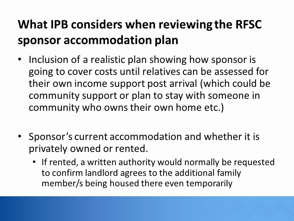 What IPB considers when reviewing the RFSC sponsor accommodation plan Inclusion of a realistic plan showing how sponsor is going to cover costs until relatives can be assessed for their own income support post arrival (which could be community support or plan to stay with someone in community who owns their own home etc.) Sponsor's current accommodation and whether it is privately owned or rented.