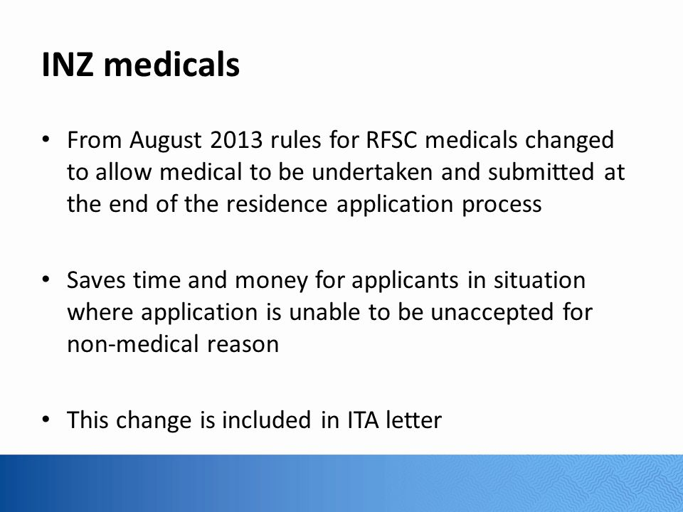INZ medicals From August 2013 rules for RFSC medicals changed to allow medical to be undertaken and submitted at the end of the residence application process Saves time and money for applicants in situation where application is unable to be unaccepted for non-medical reason This change is included in ITA letter