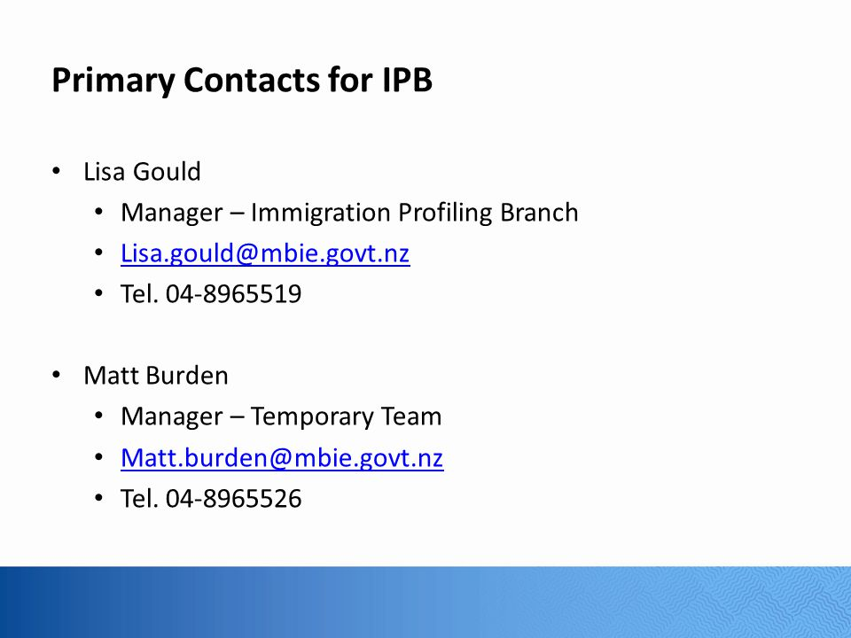 Primary Contacts for IPB Lisa Gould Manager – Immigration Profiling Branch Lisa.gould@mbie.govt.nz Tel.