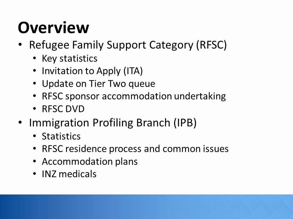 Overview Refugee Family Support Category (RFSC) Key statistics Invitation to Apply (ITA) Update on Tier Two queue RFSC sponsor accommodation undertaking RFSC DVD Immigration Profiling Branch (IPB) Statistics RFSC residence process and common issues Accommodation plans INZ medicals
