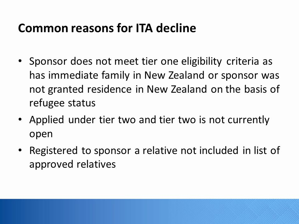 Common reasons for ITA decline Sponsor does not meet tier one eligibility criteria as has immediate family in New Zealand or sponsor was not granted residence in New Zealand on the basis of refugee status Applied under tier two and tier two is not currently open Registered to sponsor a relative not included in list of approved relatives