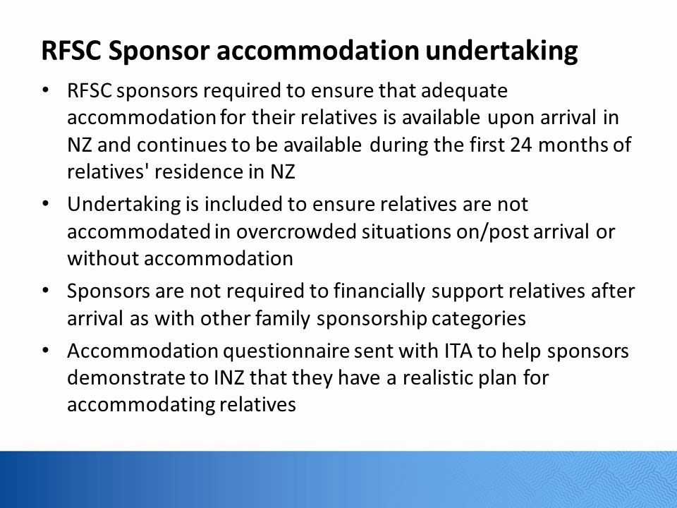 RFSC Sponsor accommodation undertaking RFSC sponsors required to ensure that adequate accommodation for their relatives is available upon arrival in NZ and continues to be available during the first 24 months of relatives residence in NZ Undertaking is included to ensure relatives are not accommodated in overcrowded situations on/post arrival or without accommodation Sponsors are not required to financially support relatives after arrival as with other family sponsorship categories Accommodation questionnaire sent with ITA to help sponsors demonstrate to INZ that they have a realistic plan for accommodating relatives