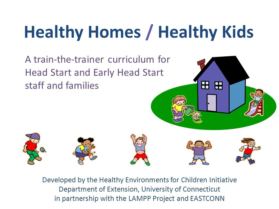 Healthy Homes / Healthy Kids A train-the-trainer curriculum for Head Start and Early Head Start staff and families Developed by the Healthy Environments for Children Initiative Department of Extension, University of Connecticut in partnership with the LAMPP Project and EASTCONN