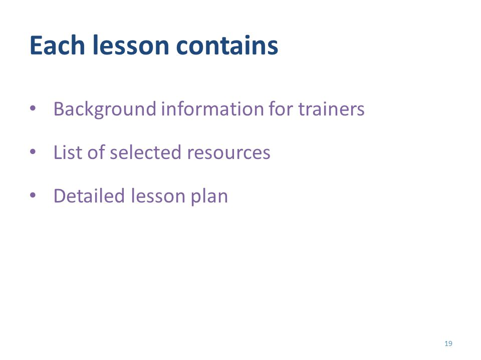 Each lesson contains Background information for trainers List of selected resources Detailed lesson plan 19