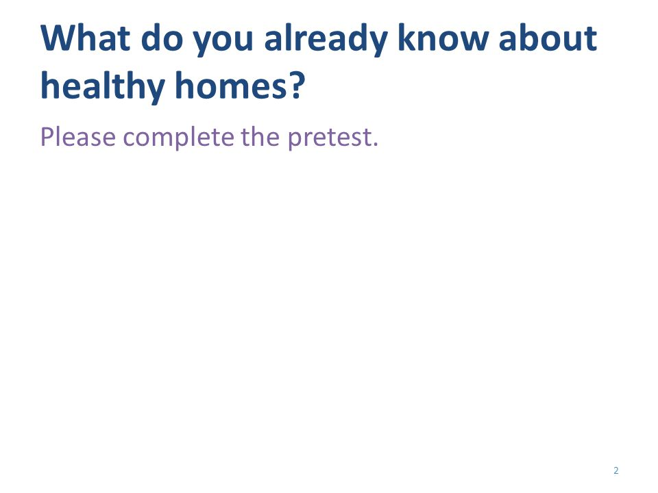 What do you already know about healthy homes Please complete the pretest. 2