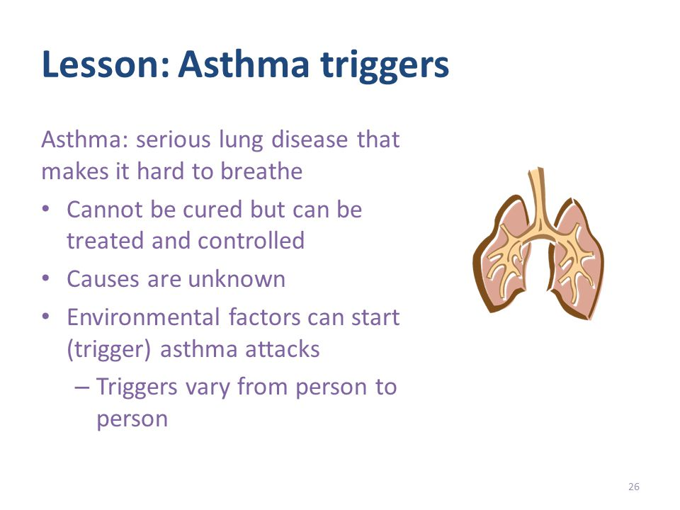 Lesson: Asthma triggers Asthma: serious lung disease that makes it hard to breathe Cannot be cured but can be treated and controlled Causes are unknown Environmental factors can start (trigger) asthma attacks – Triggers vary from person to person 26