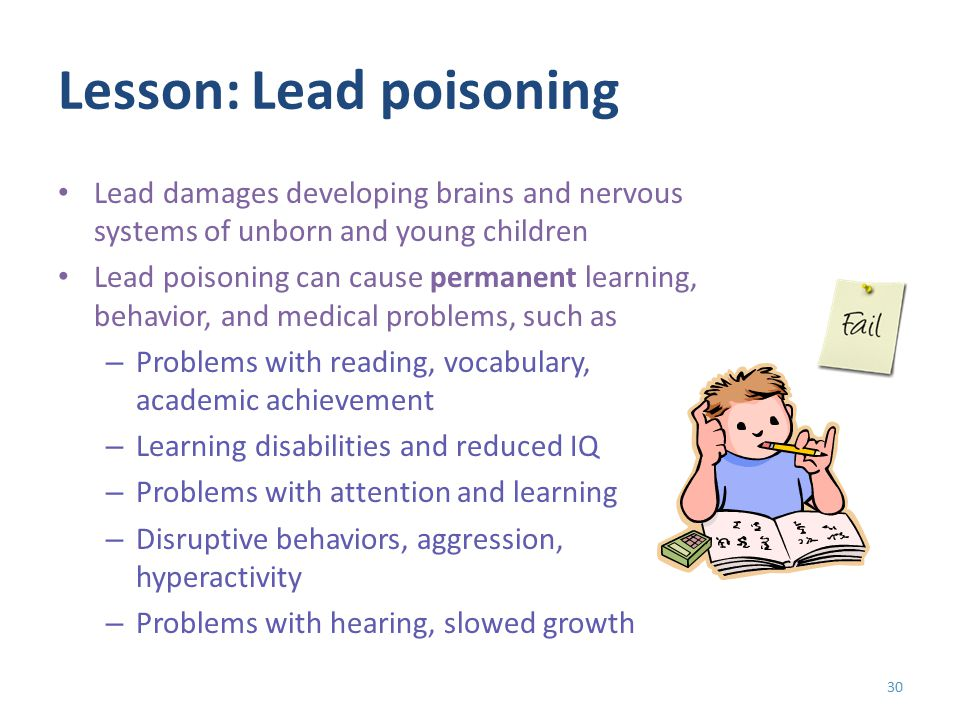 Lesson: Lead poisoning Lead damages developing brains and nervous systems of unborn and young children Lead poisoning can cause permanent learning, behavior, and medical problems, such as – Problems with reading, vocabulary, academic achievement – Learning disabilities and reduced IQ – Problems with attention and learning – Disruptive behaviors, aggression, hyperactivity – Problems with hearing, slowed growth 30