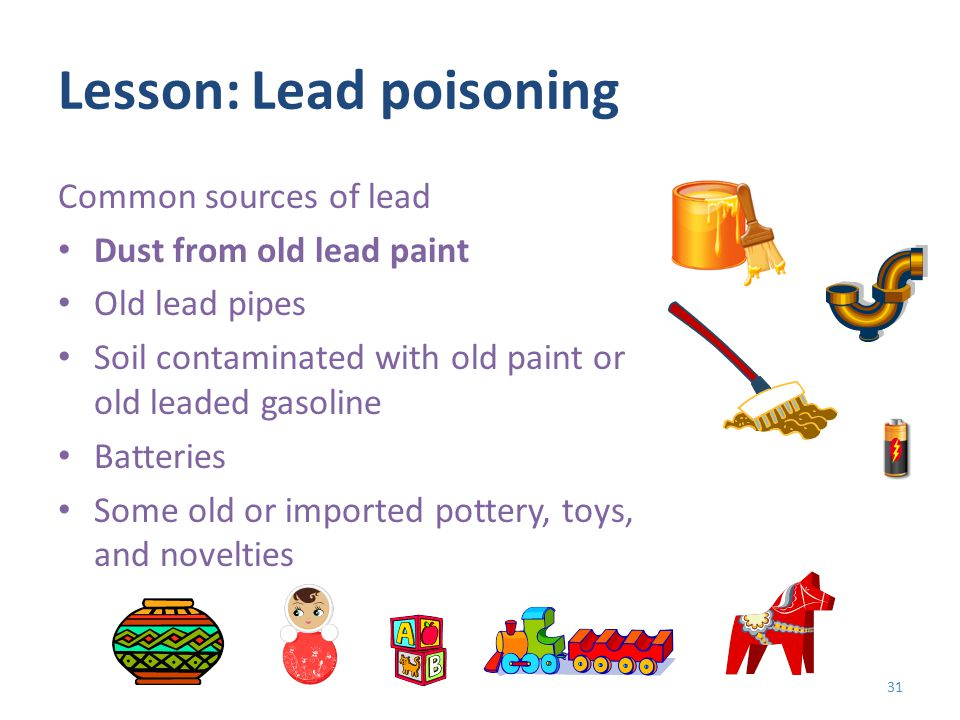 Lesson: Lead poisoning Common sources of lead Dust from old lead paint Old lead pipes Soil contaminated with old paint or old leaded gasoline Batteries Some old or imported pottery, toys, and novelties 31