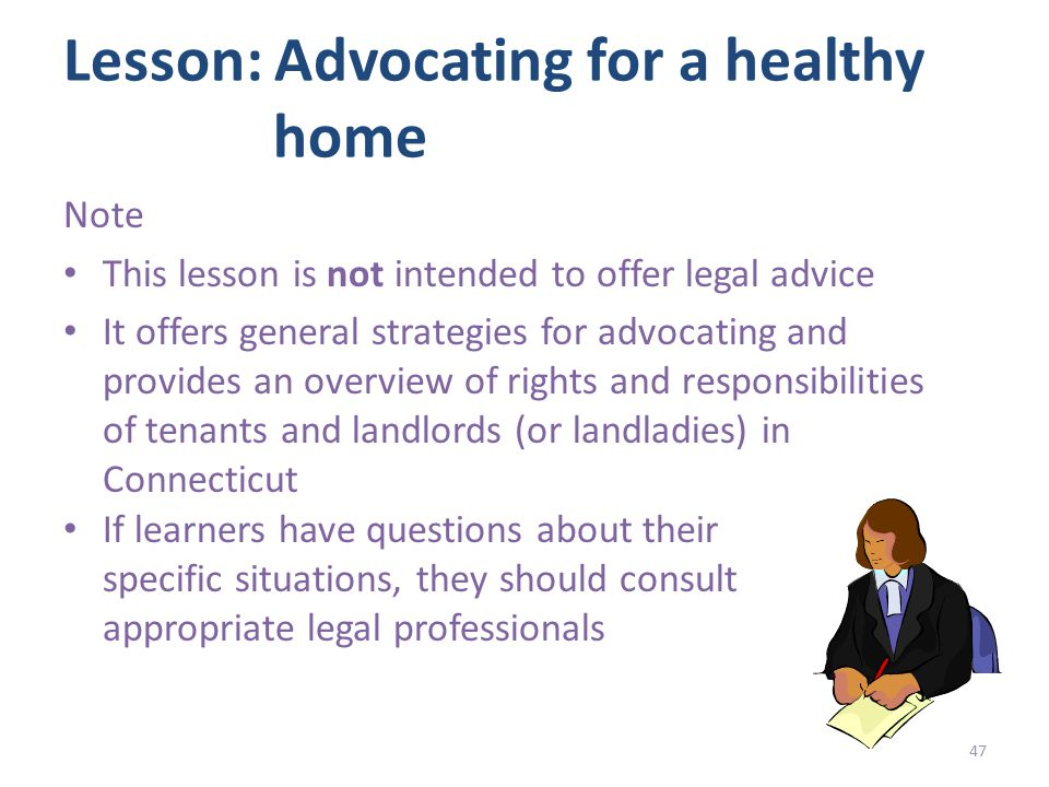 Lesson: Advocating for a healthy home Note This lesson is not intended to offer legal advice It offers general strategies for advocating and provides an overview of rights and responsibilities of tenants and landlords (or landladies) in Connecticut If learners have questions about their specific situations, they should consult appropriate legal professionals 47